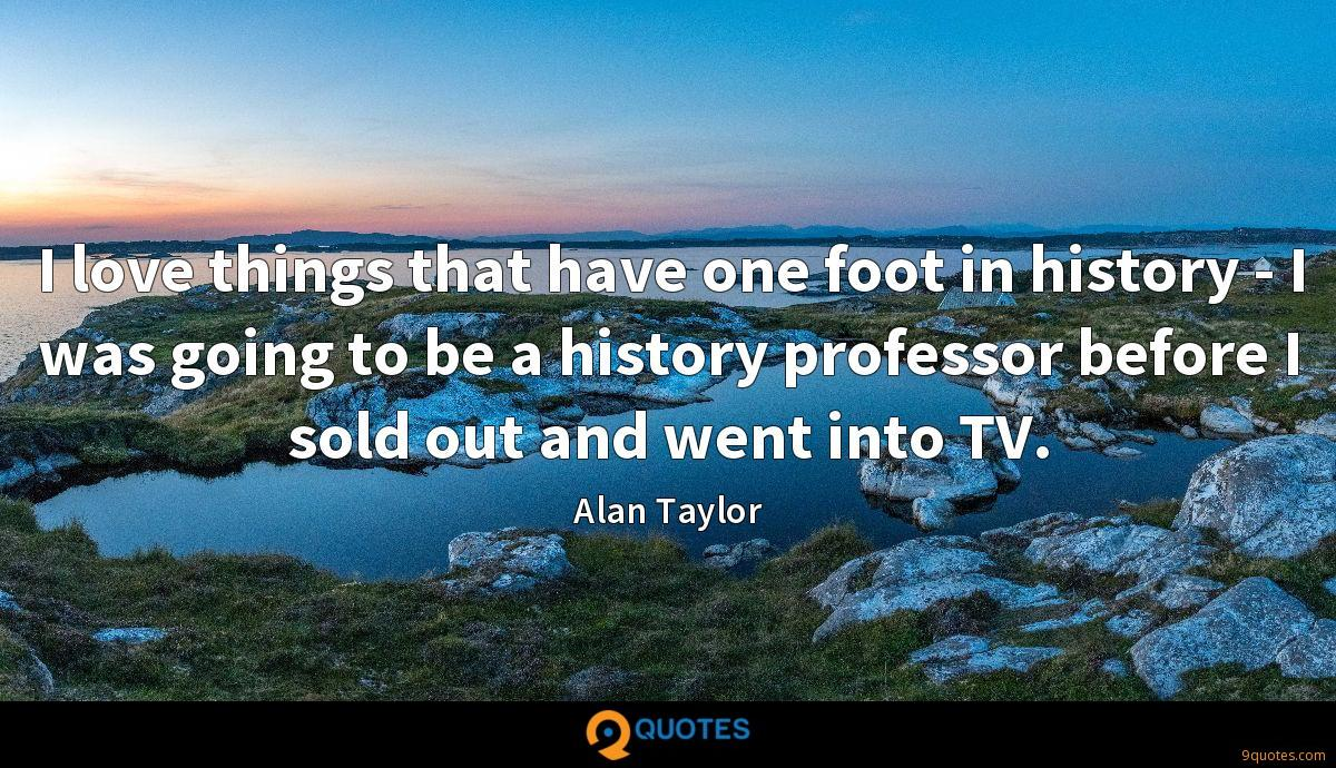 I love things that have one foot in history - I was going to be a history professor before I sold out and went into TV.