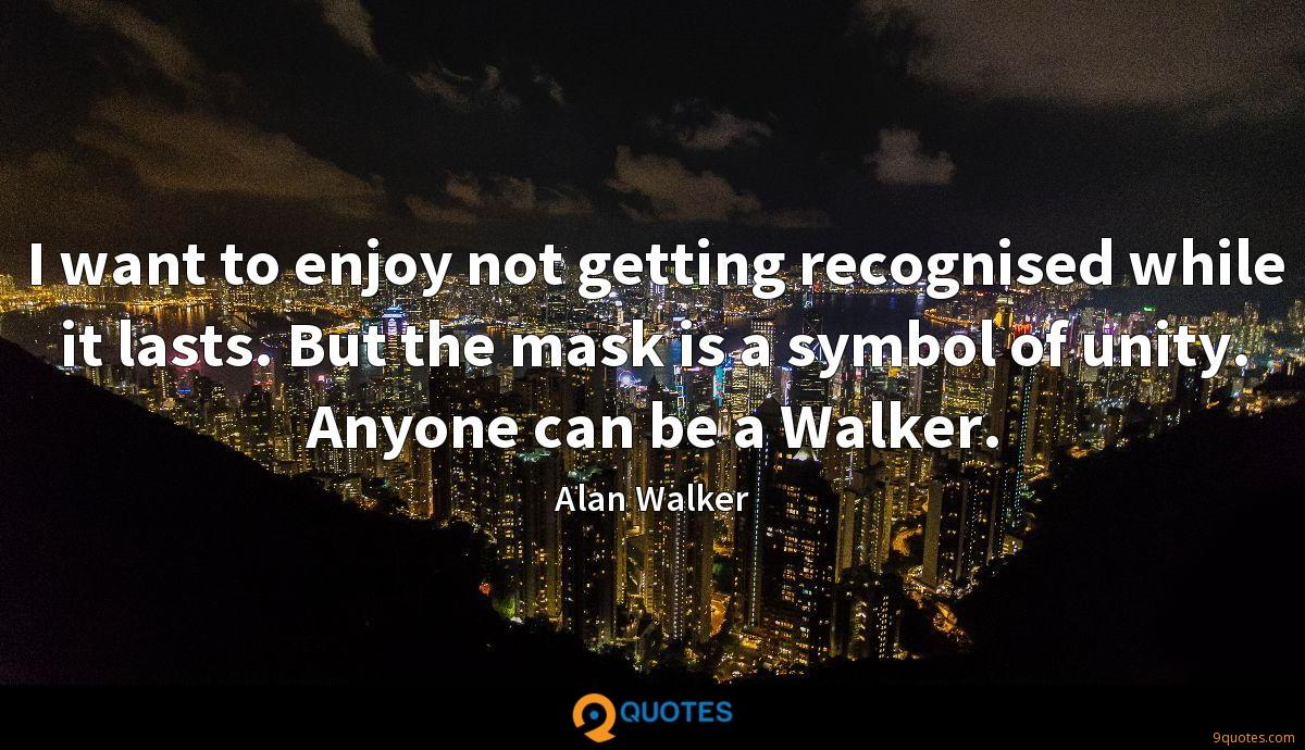 I want to enjoy not getting recognised while it lasts. But the mask is a symbol of unity. Anyone can be a Walker.