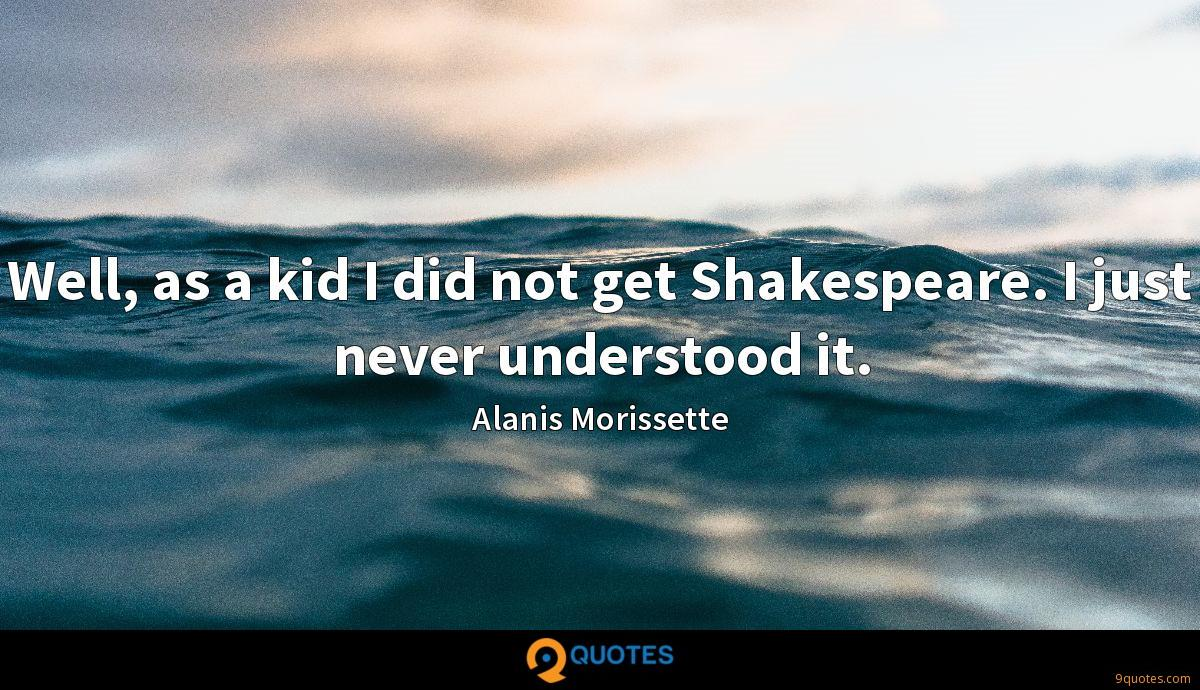 Well, as a kid I did not get Shakespeare. I just never understood it.