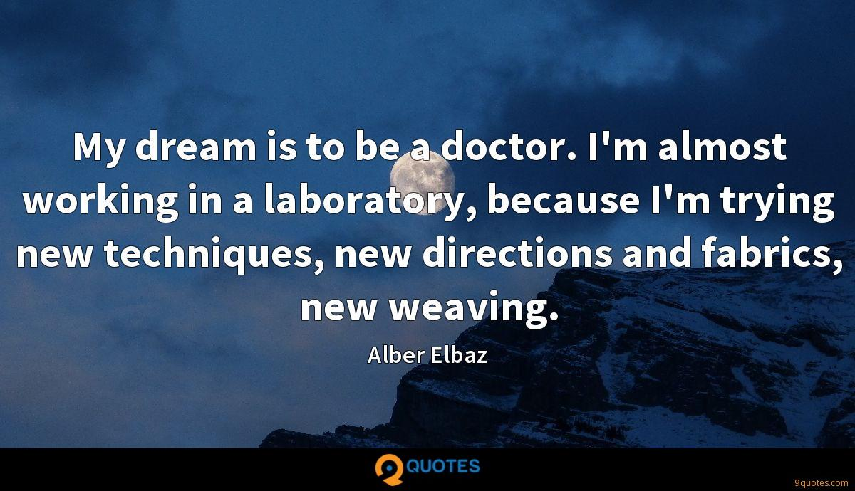 My dream is to be a doctor. I'm almost working in a laboratory, because I'm trying new techniques, new directions and fabrics, new weaving.