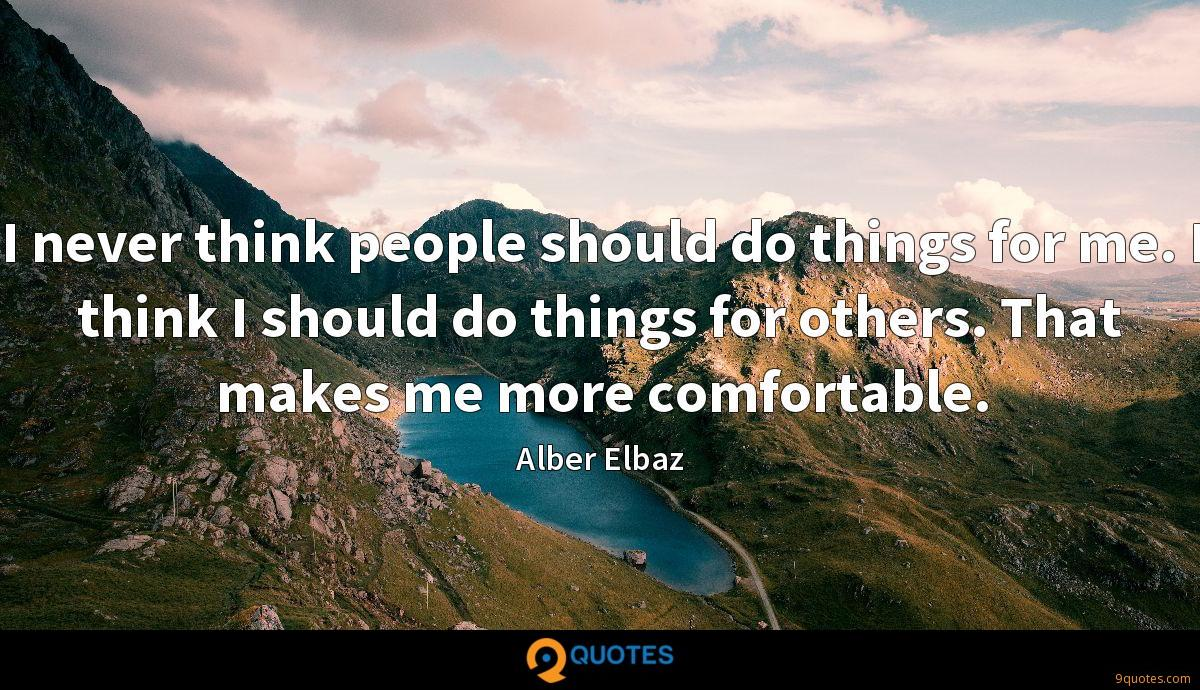 I never think people should do things for me. I think I should do things for others. That makes me more comfortable.