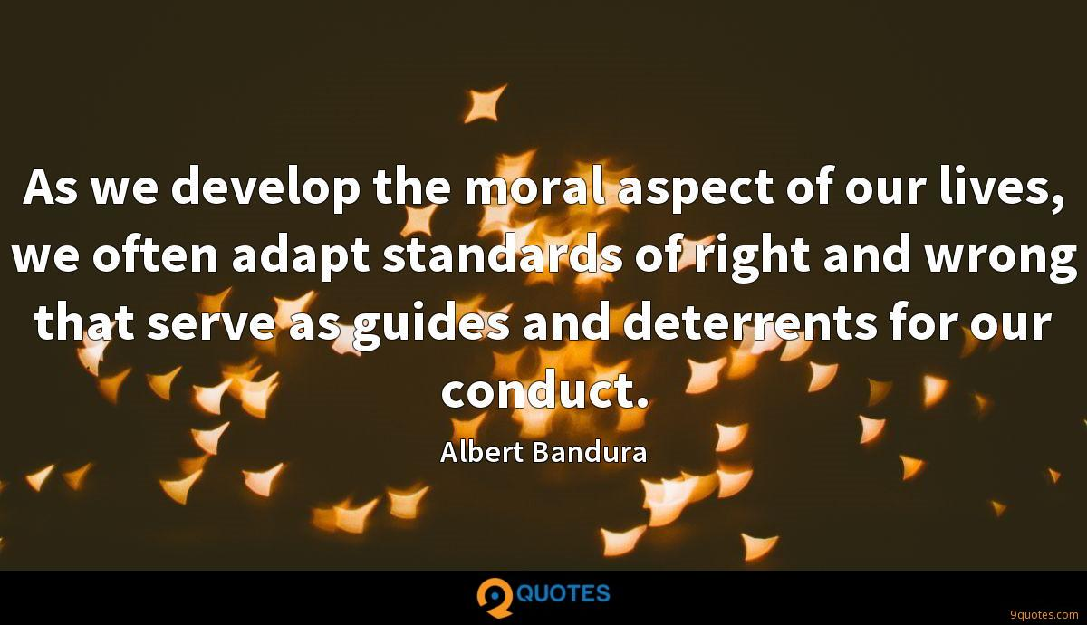 As we develop the moral aspect of our lives, we often adapt standards of right and wrong that serve as guides and deterrents for our conduct.