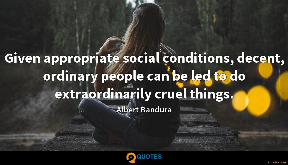 Given appropriate social conditions, decent, ordinary people can be led to do extraordinarily cruel things.
