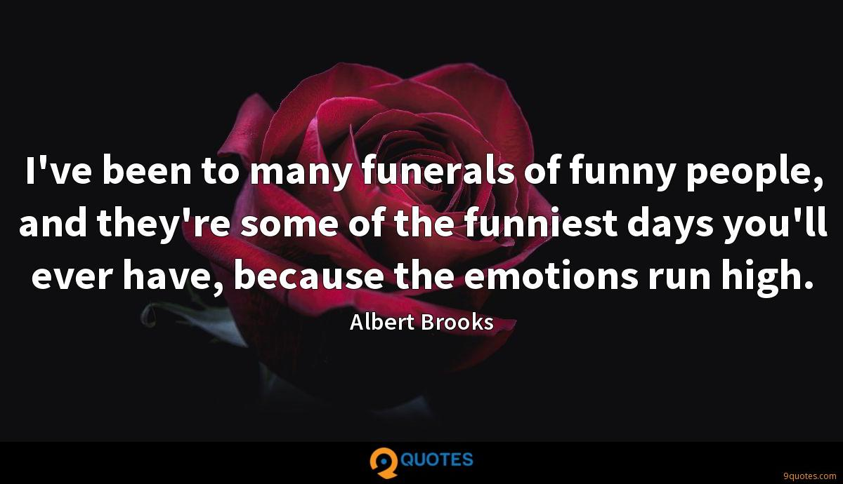 I've been to many funerals of funny people, and they're some of the funniest days you'll ever have, because the emotions run high.