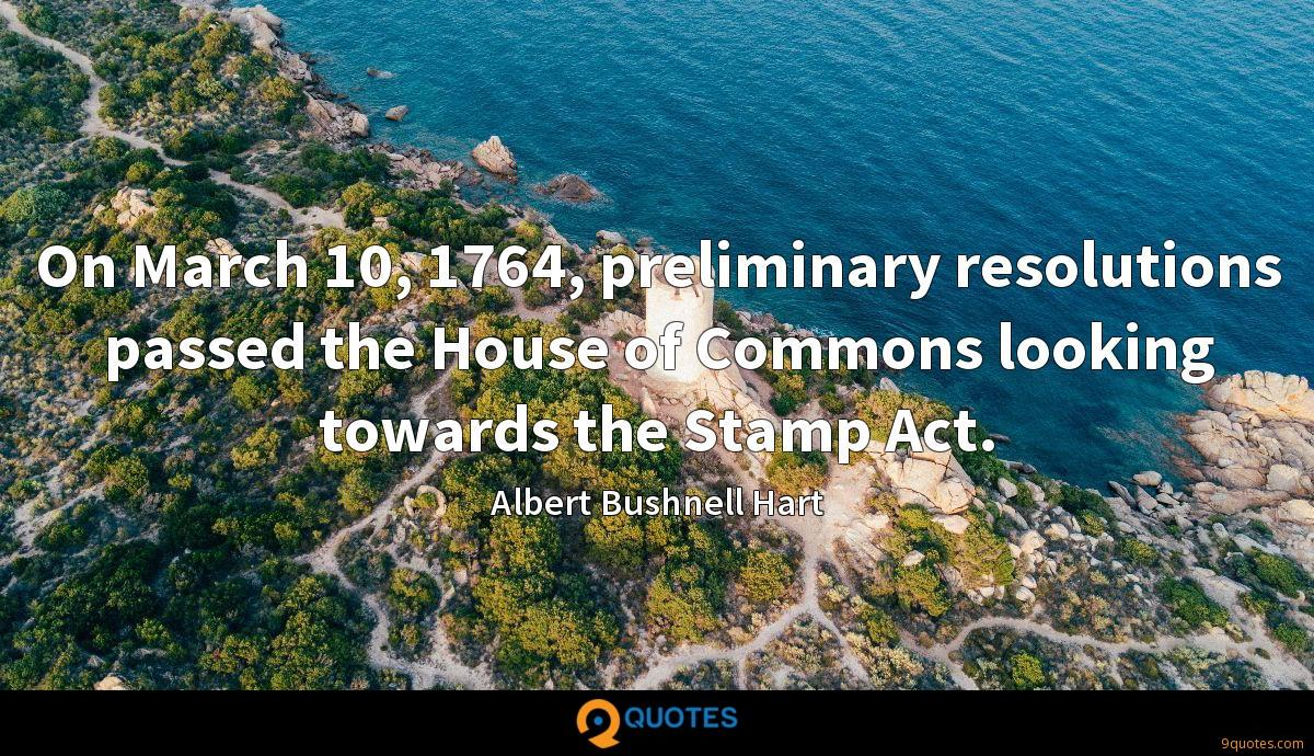 On March 10, 1764, preliminary resolutions passed the House of Commons looking towards the Stamp Act.