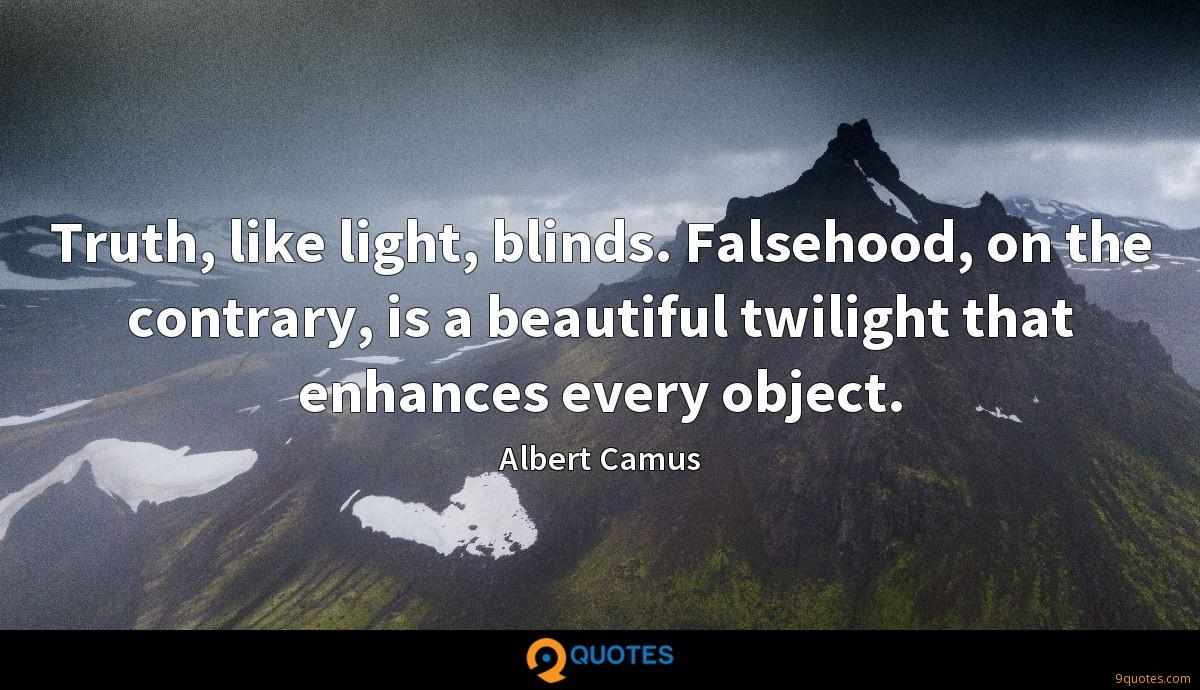 Truth, like light, blinds. Falsehood, on the contrary, is a beautiful twilight that enhances every object.