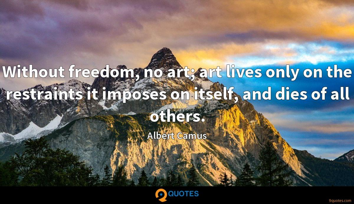 Without freedom, no art; art lives only on the restraints it imposes on itself, and dies of all others.