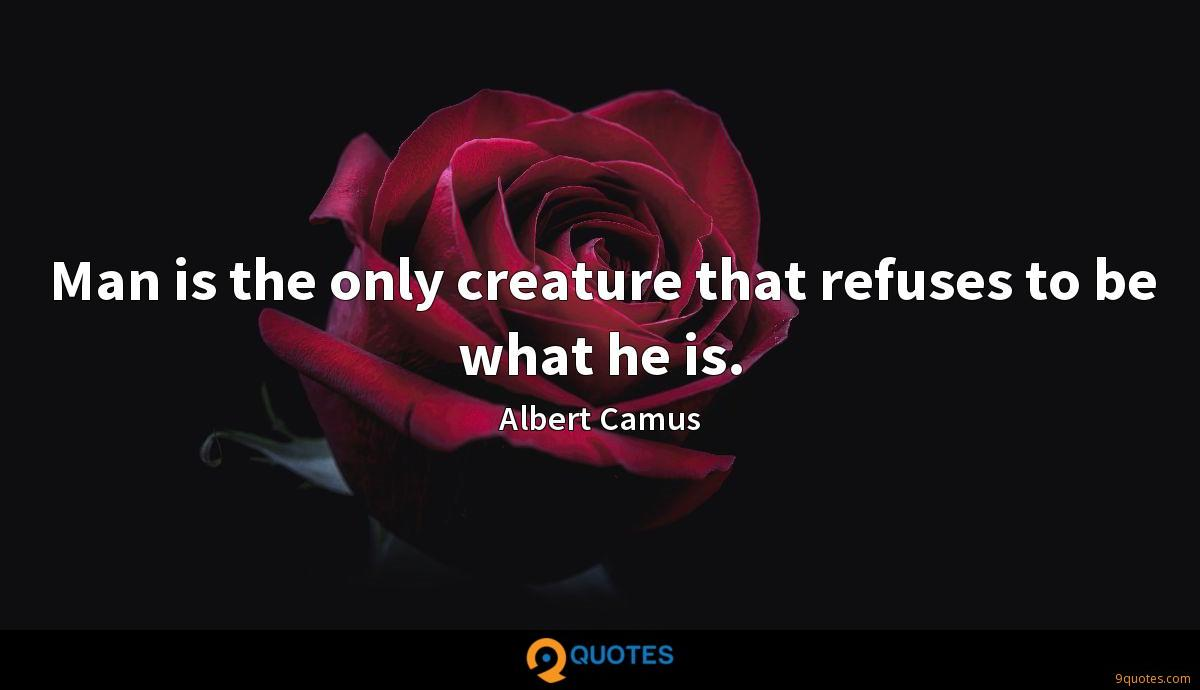Man is the only creature that refuses to be what he is.