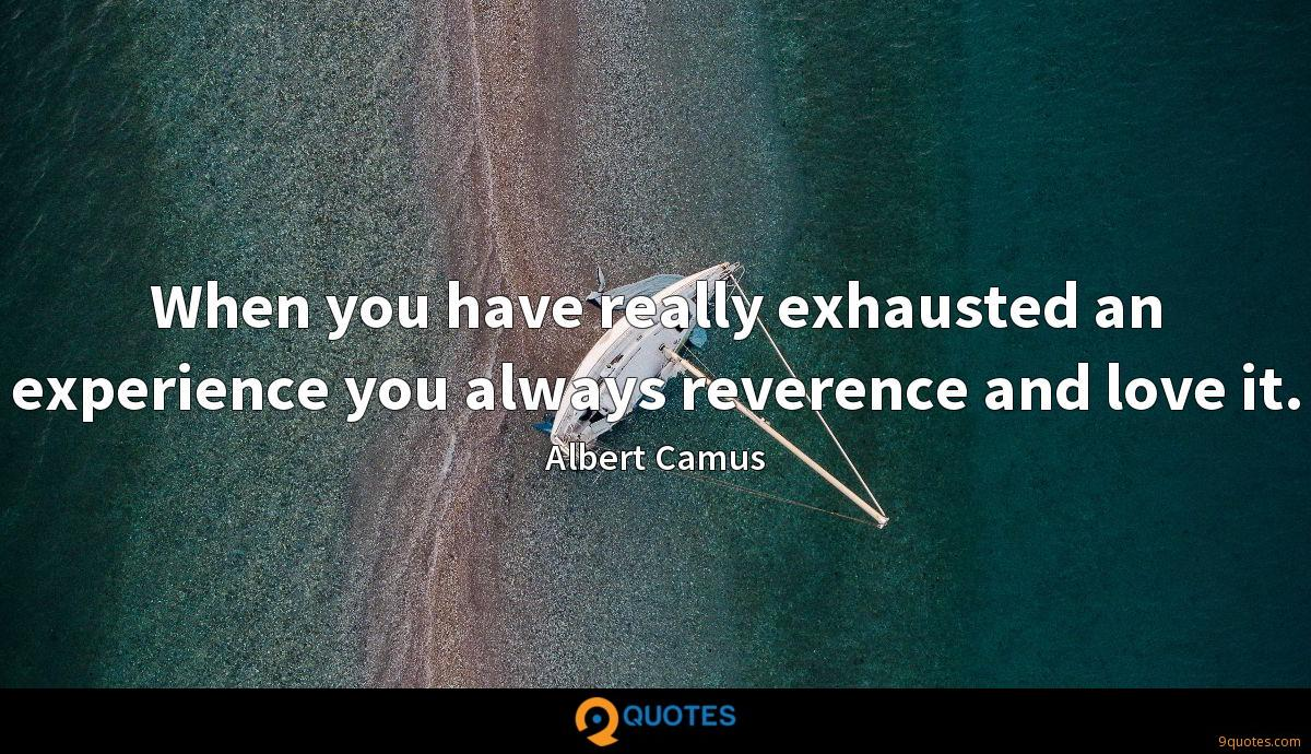 When you have really exhausted an experience you always reverence and love it.