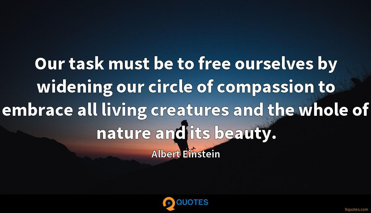 Our task must be to free ourselves by widening our circle of compassion to embrace all living creatures and the whole of nature and its beauty.