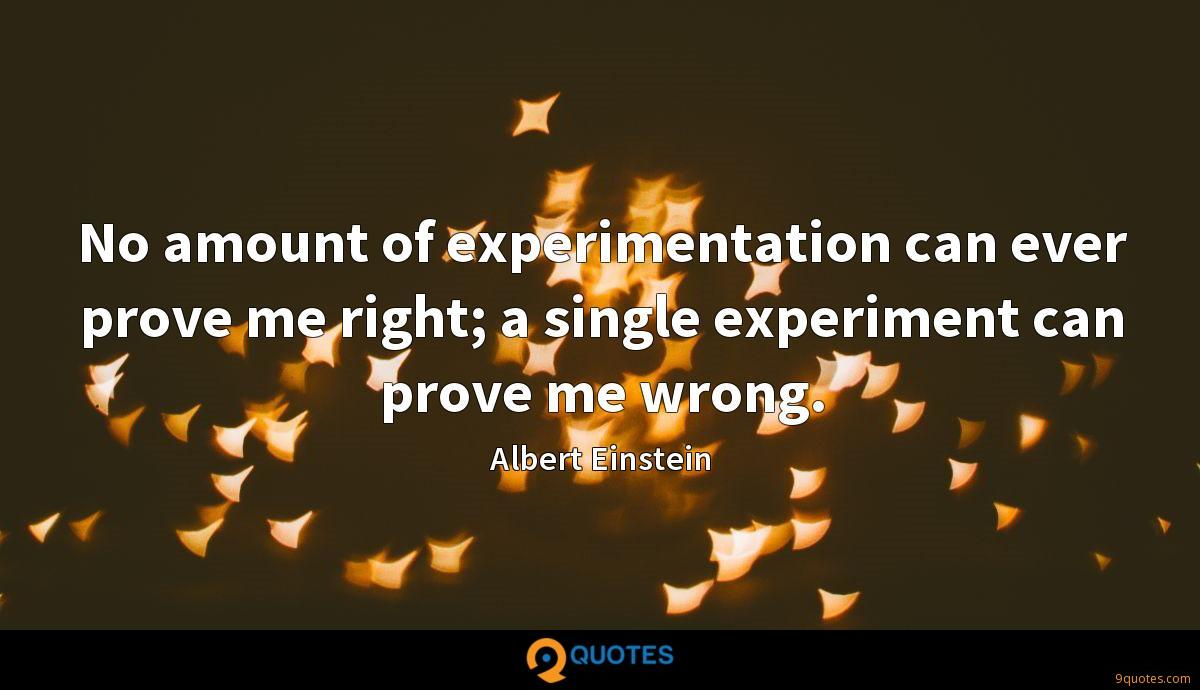 No amount of experimentation can ever prove me right; a single experiment can prove me wrong.