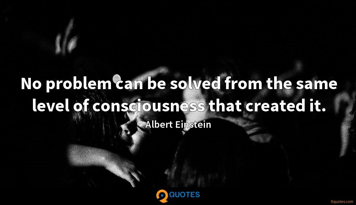 No problem can be solved from the same level of consciousness that created it.