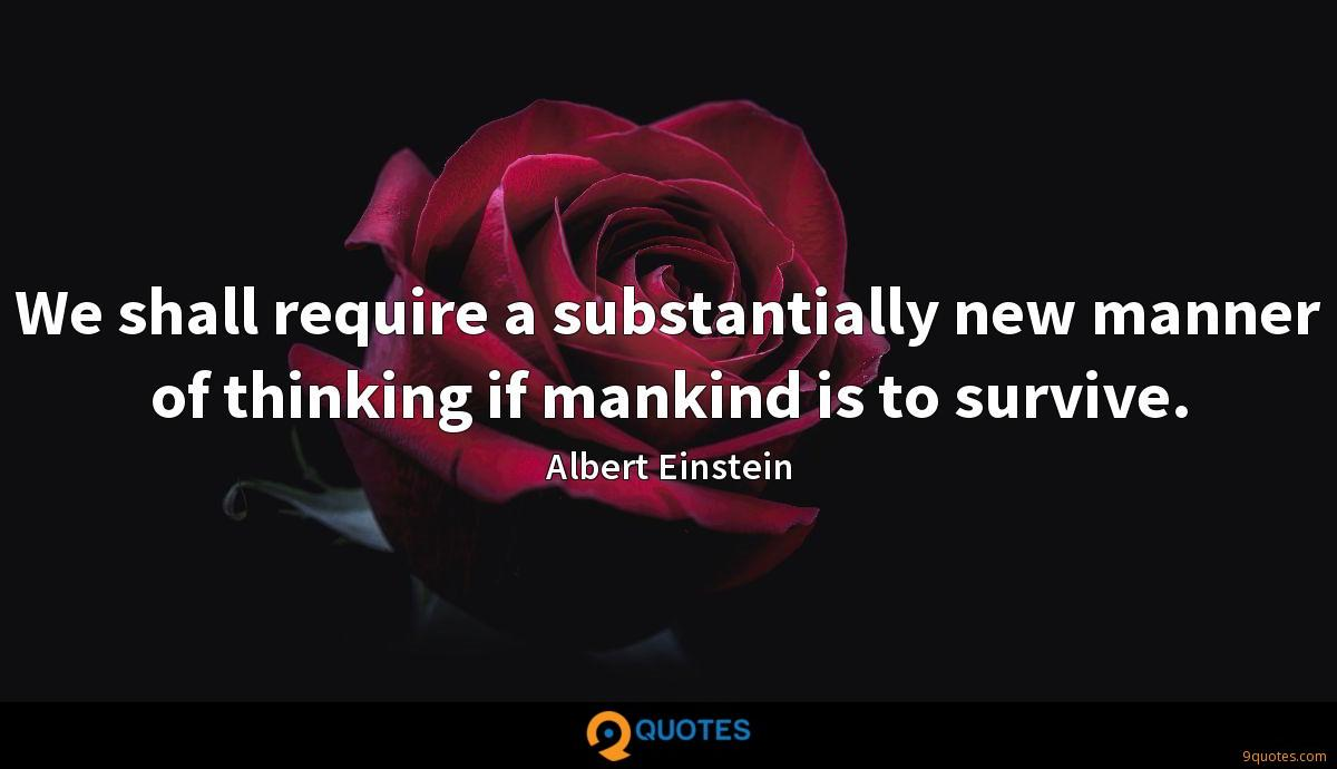 We shall require a substantially new manner of thinking if mankind is to survive.