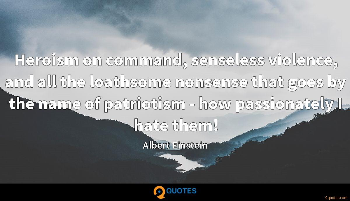Heroism on command, senseless violence, and all the loathsome nonsense that goes by the name of patriotism - how passionately I hate them!