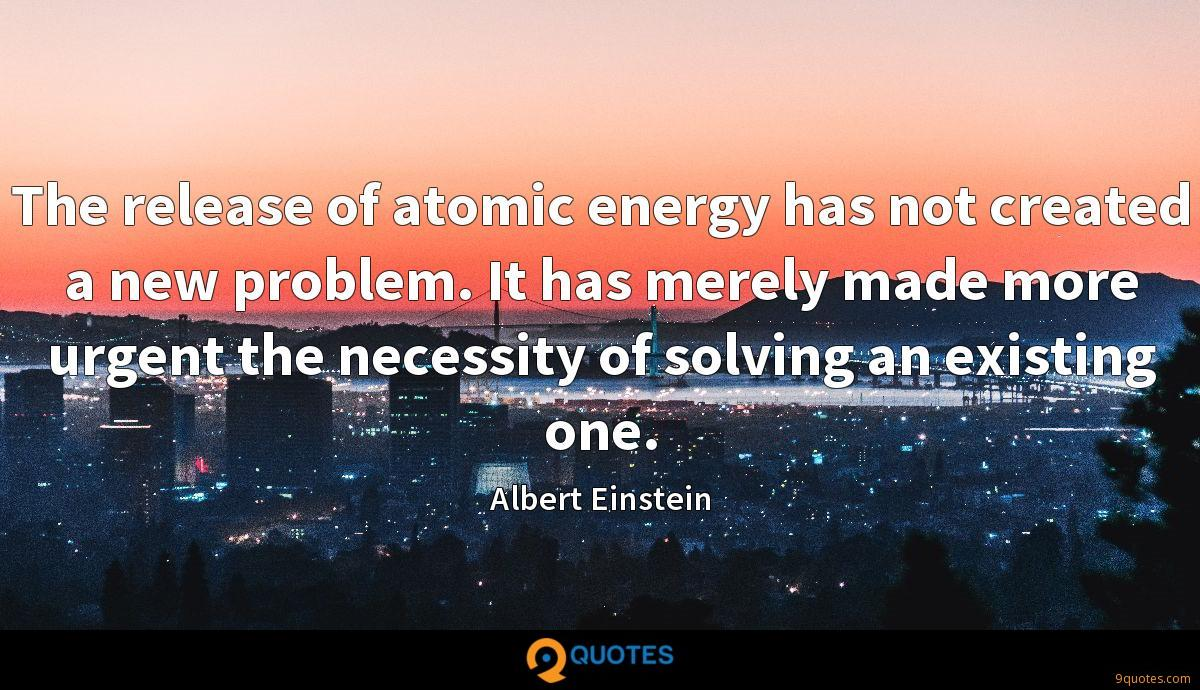 The release of atomic energy has not created a new problem. It has merely made more urgent the necessity of solving an existing one.