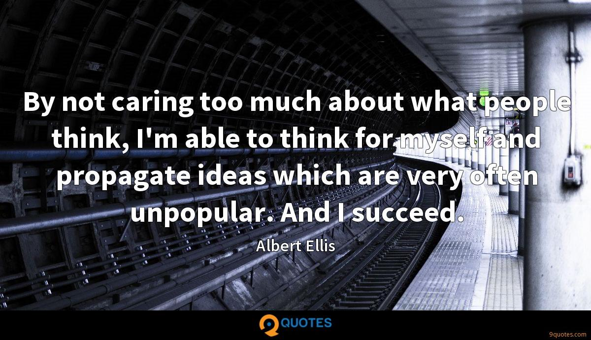 By not caring too much about what people think, I'm able to think for myself and propagate ideas which are very often unpopular. And I succeed.