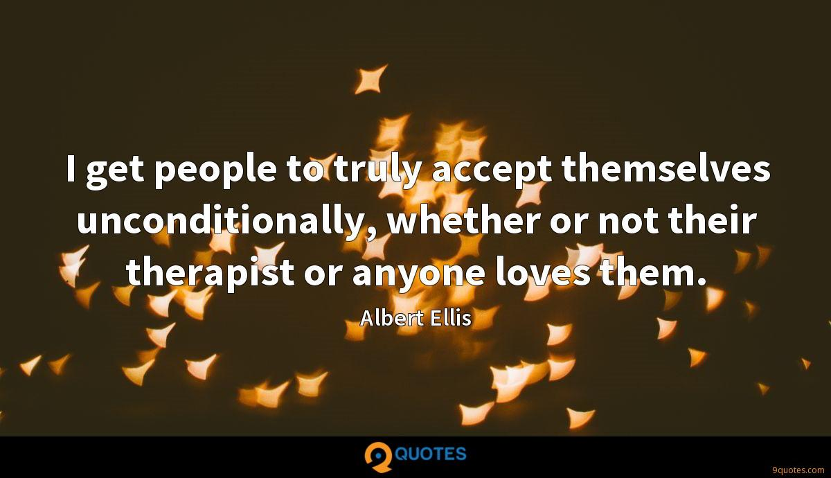 I get people to truly accept themselves unconditionally, whether or not their therapist or anyone loves them.