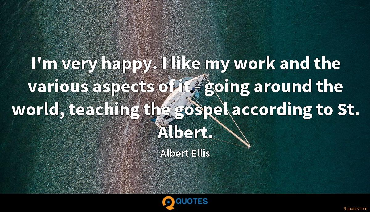 I'm very happy. I like my work and the various aspects of it - going around the world, teaching the gospel according to St. Albert.