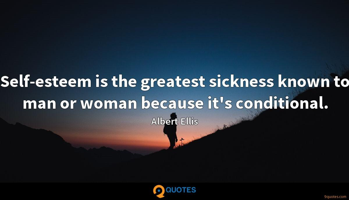 Self-esteem is the greatest sickness known to man or woman because it's conditional.