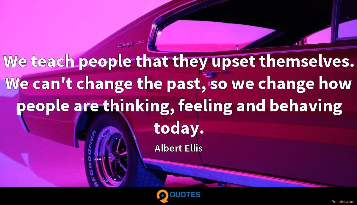 We teach people that they upset themselves. We can't change the past, so we change how people are thinking, feeling and behaving today.