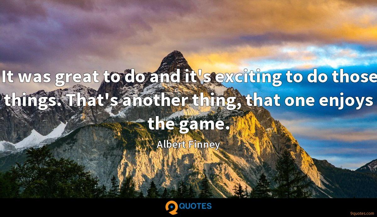 It was great to do and it's exciting to do those things. That's another thing, that one enjoys the game.