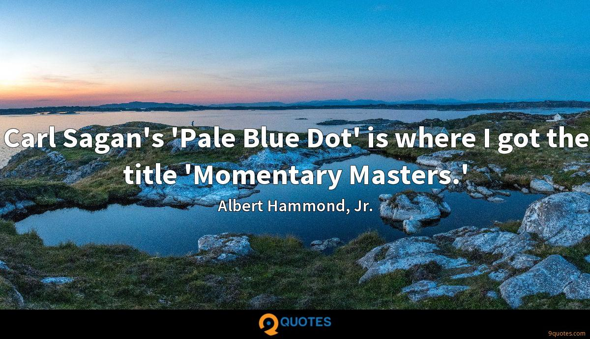 Carl Sagan's 'Pale Blue Dot' is where I got the title 'Momentary Masters.'
