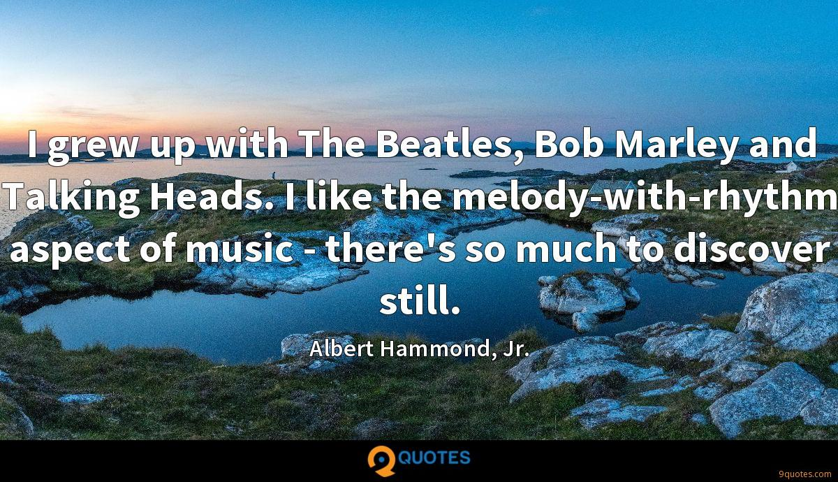 I grew up with The Beatles, Bob Marley and Talking Heads. I like the melody-with-rhythm aspect of music - there's so much to discover still.