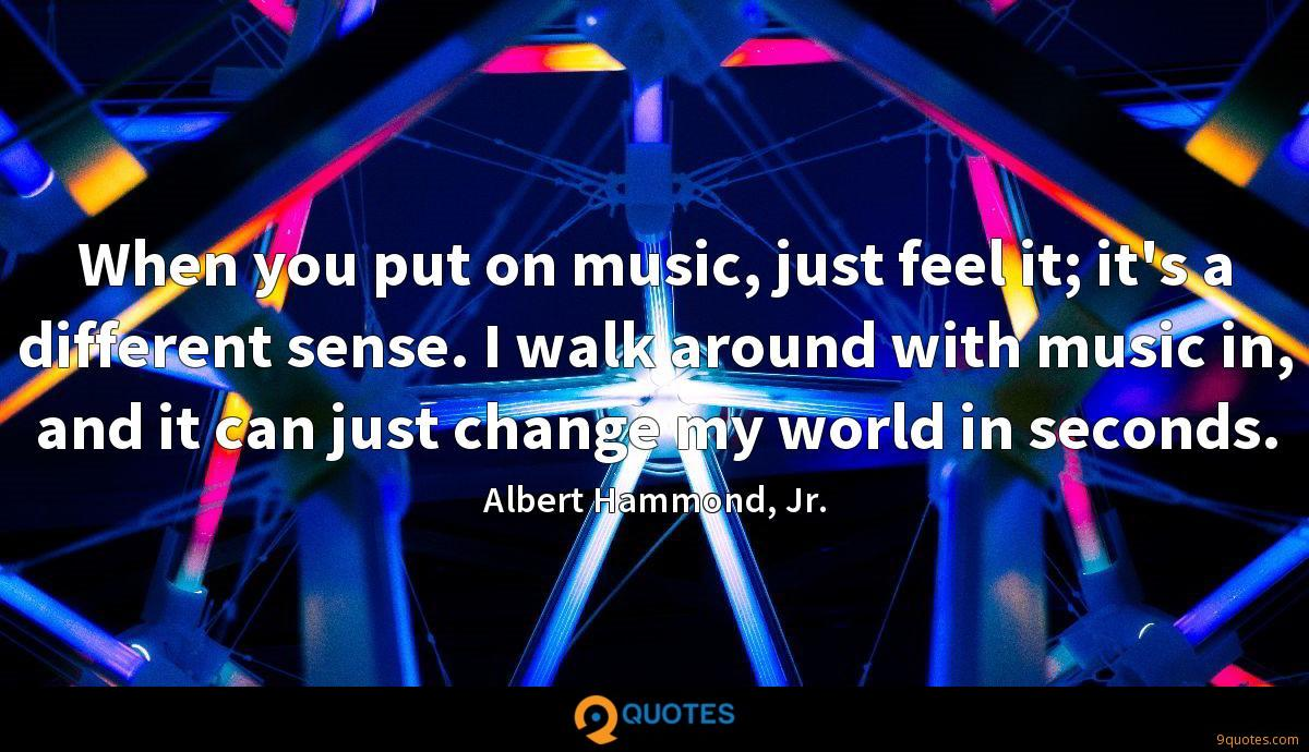 When you put on music, just feel it; it's a different sense. I walk around with music in, and it can just change my world in seconds.