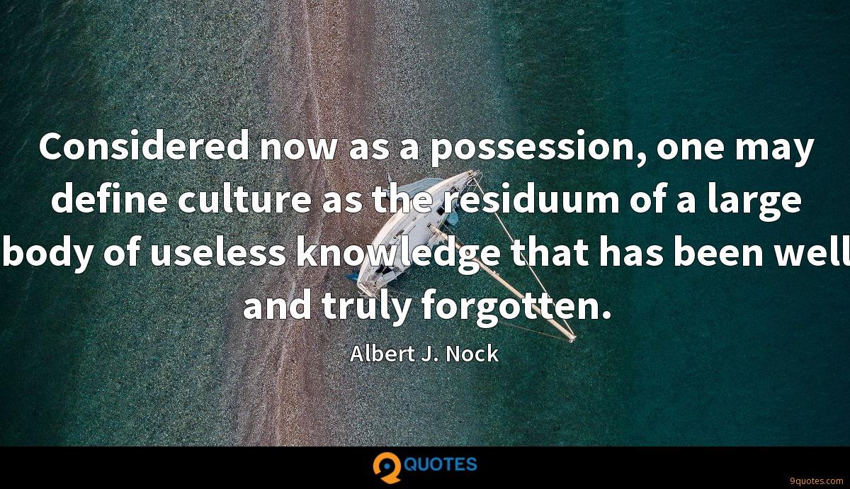 Considered now as a possession, one may define culture as the residuum of a large body of useless knowledge that has been well and truly forgotten.