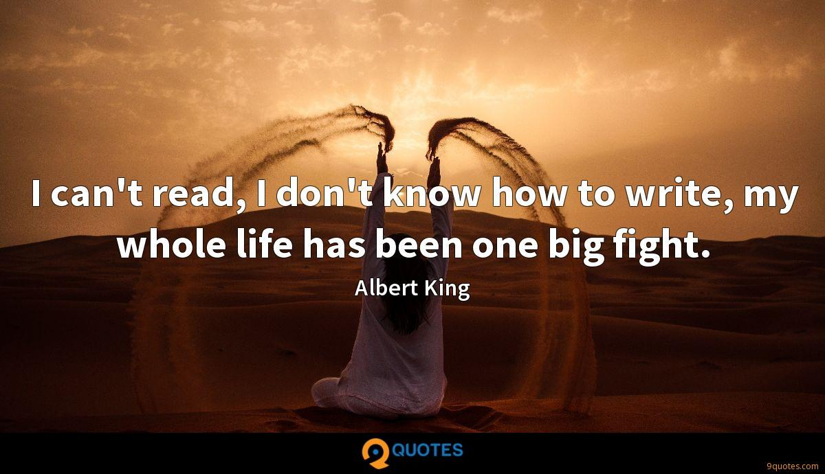 I can't read, I don't know how to write, my whole life has been one big fight.