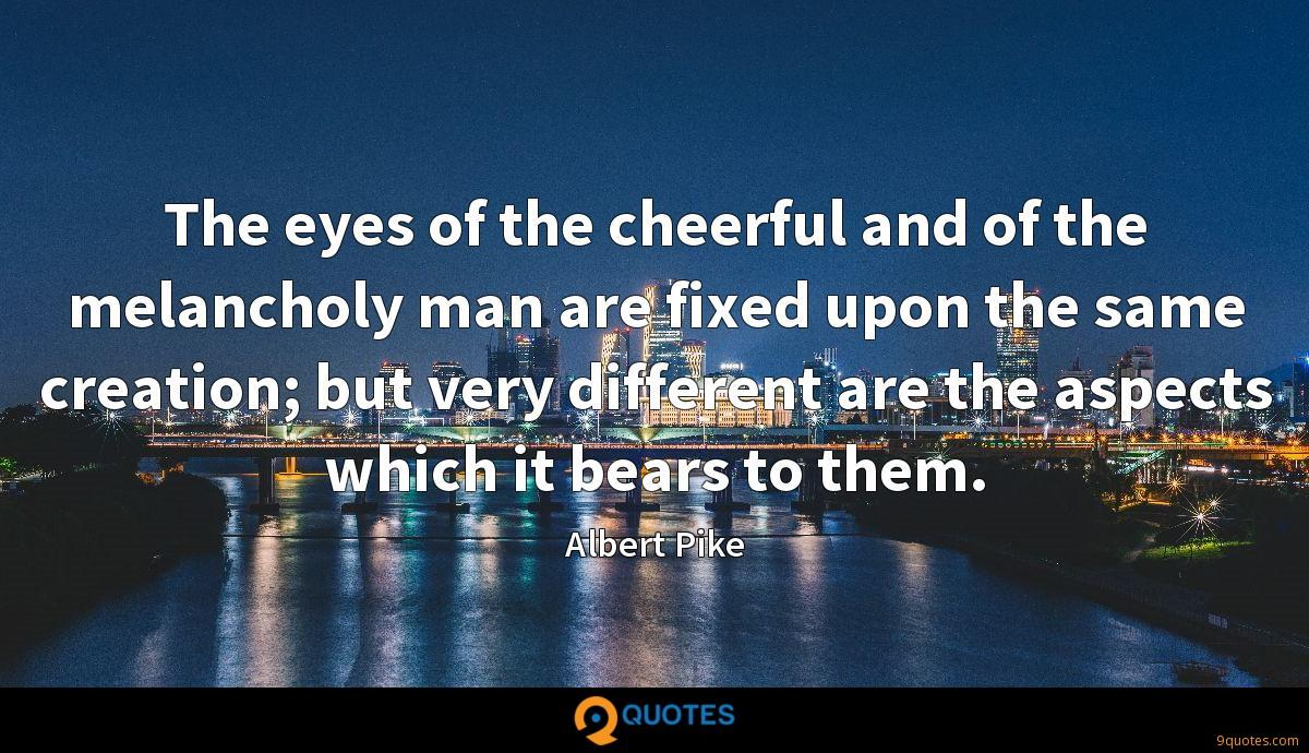 The eyes of the cheerful and of the melancholy man are fixed upon the same creation; but very different are the aspects which it bears to them.