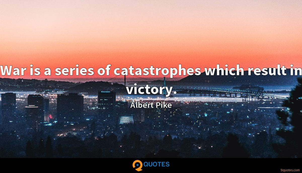 War is a series of catastrophes which result in victory.