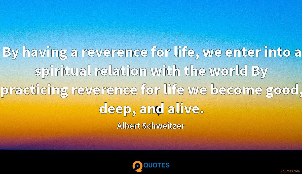 By having a reverence for life, we enter into a spiritual relation with the world By practicing reverence for life we become good, deep, and alive.