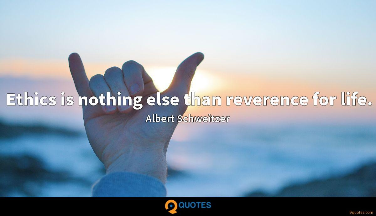 Ethics is nothing else than reverence for life.