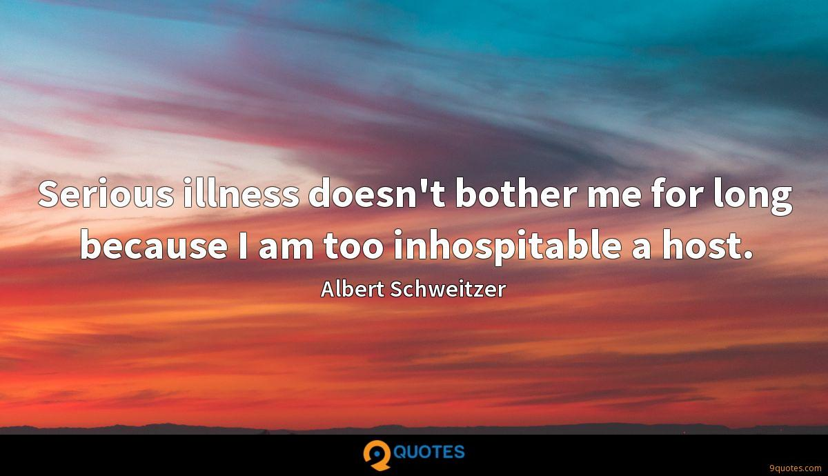 Serious illness doesn't bother me for long because I am too inhospitable a host.