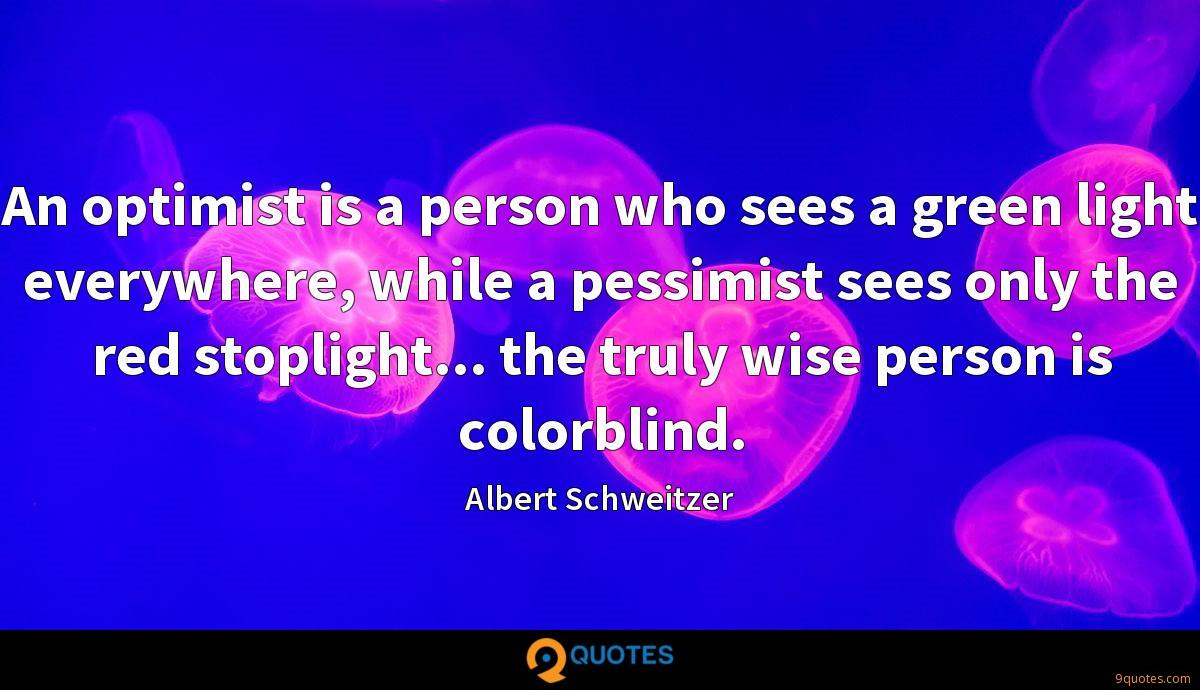 An optimist is a person who sees a green light everywhere, while a pessimist sees only the red stoplight... the truly wise person is colorblind.