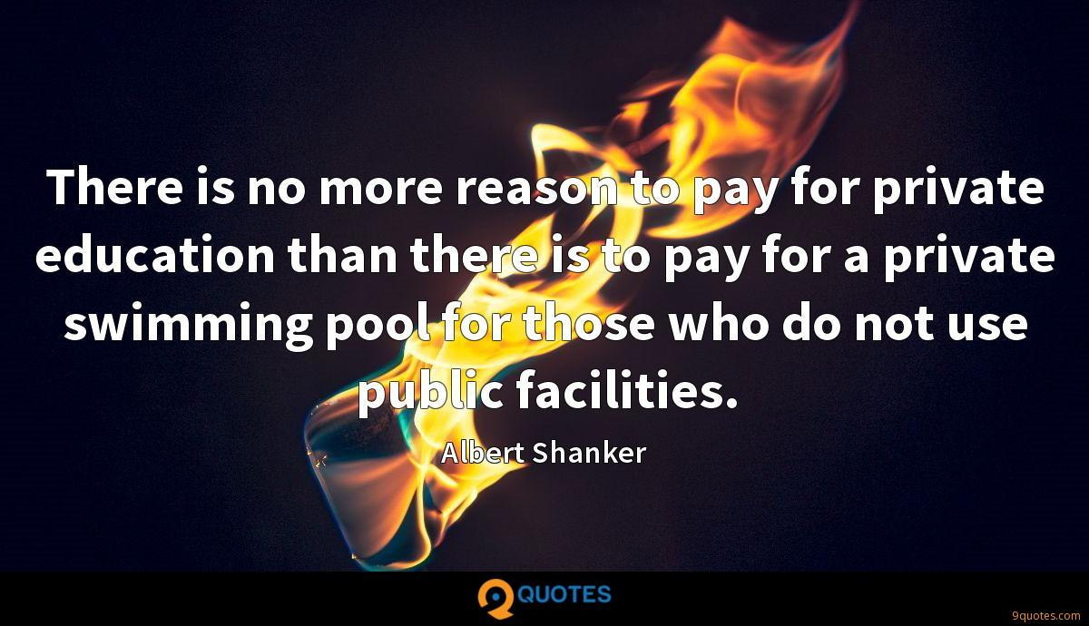 There is no more reason to pay for private education than there is to pay for a private swimming pool for those who do not use public facilities.
