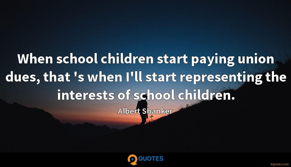 When school children start paying union dues, that 's when I'll start representing the interests of school children.