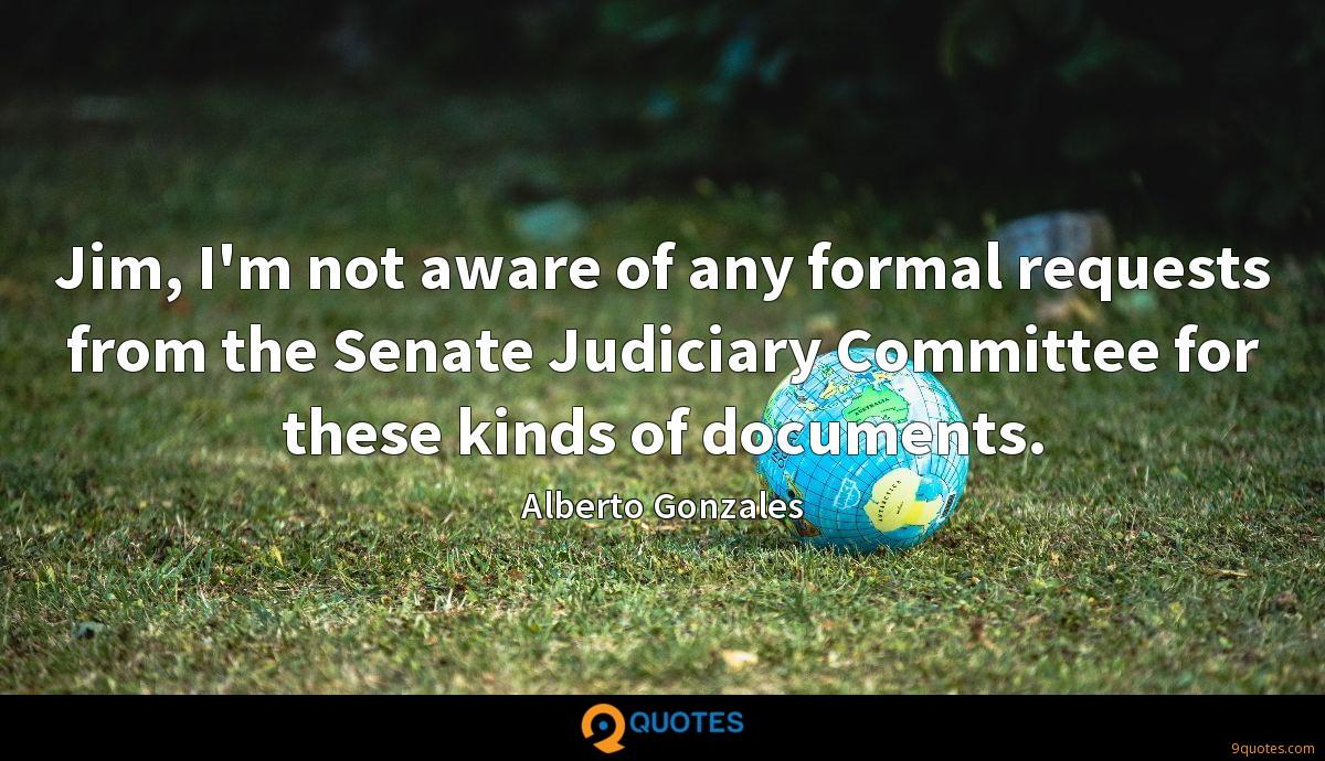 Jim, I'm not aware of any formal requests from the Senate Judiciary Committee for these kinds of documents.