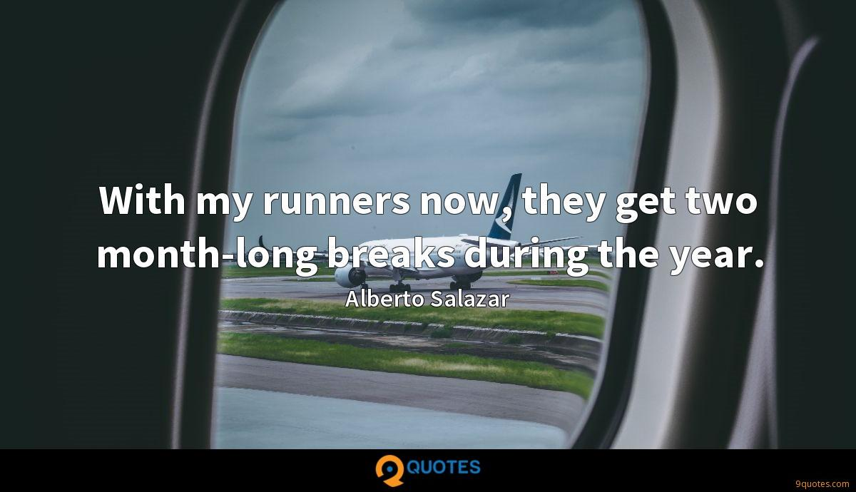 With my runners now, they get two month-long breaks during the year.
