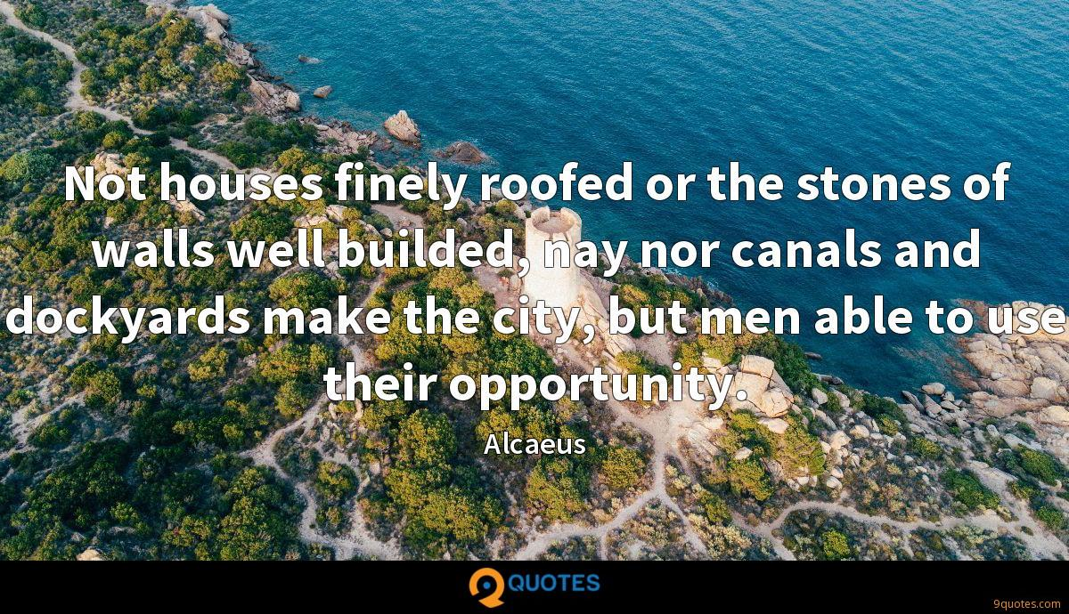 Not houses finely roofed or the stones of walls well builded, nay nor canals and dockyards make the city, but men able to use their opportunity.