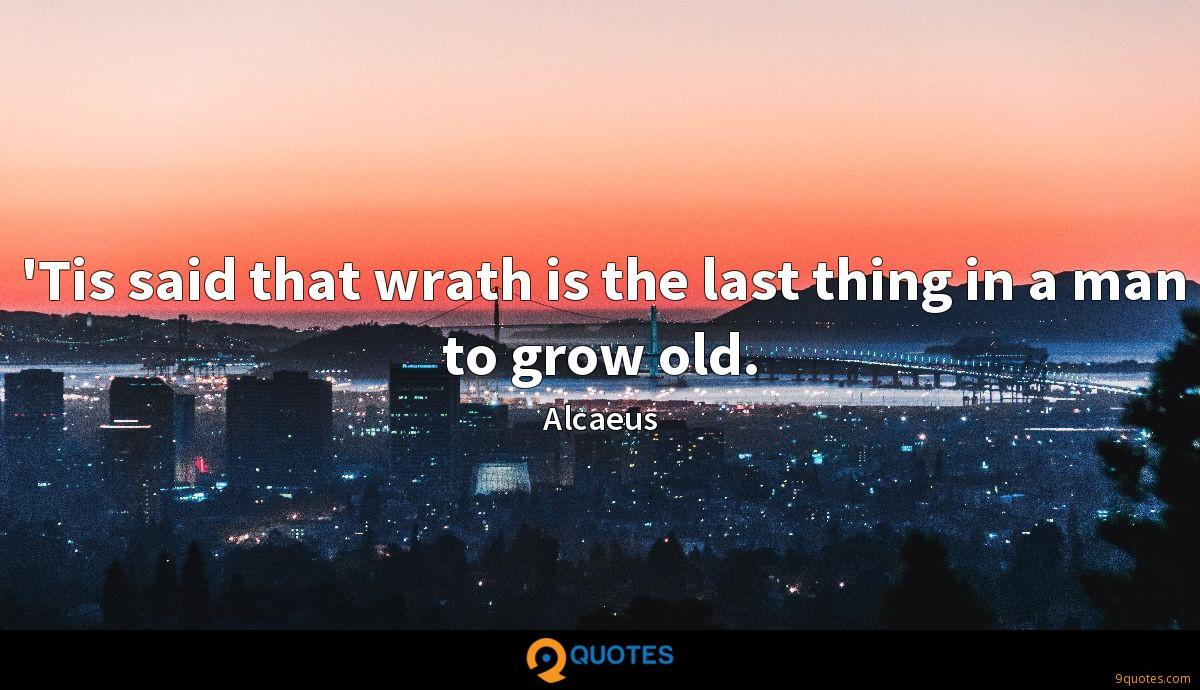 'Tis said that wrath is the last thing in a man to grow old.