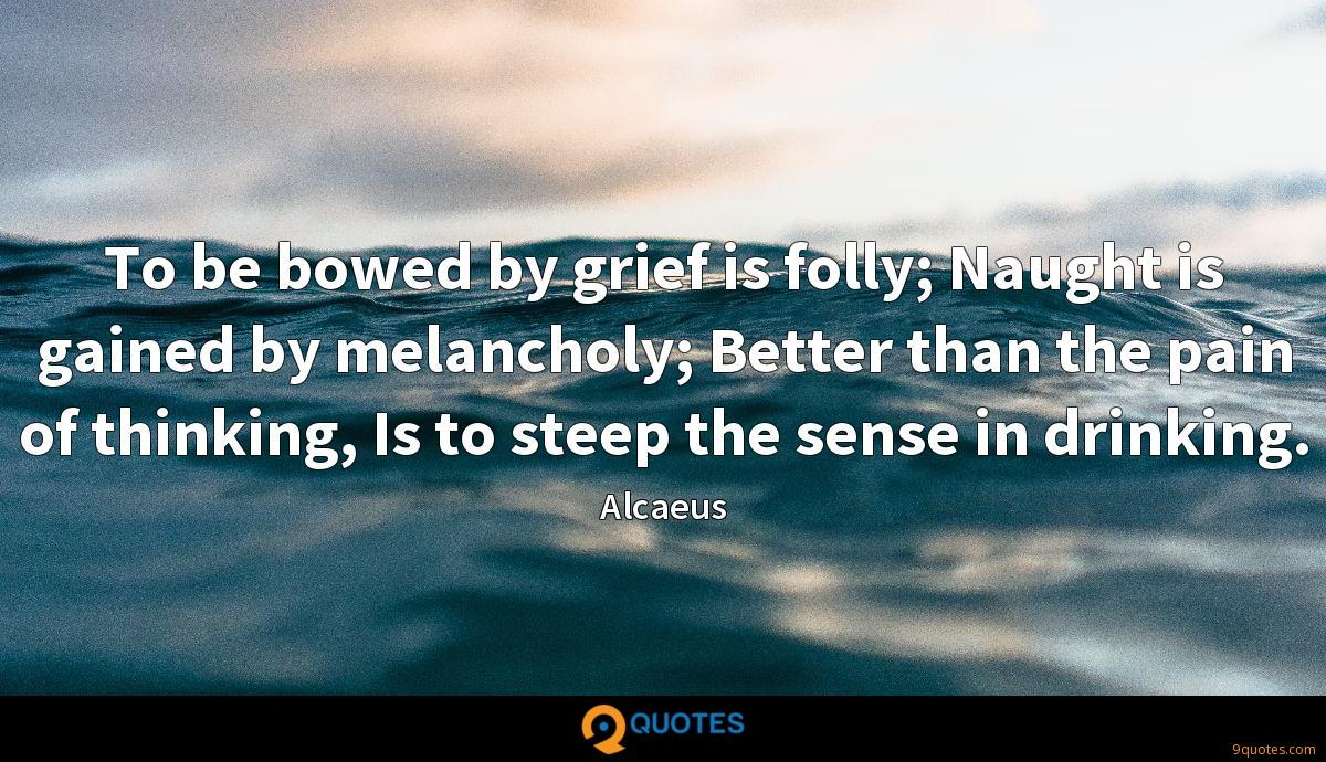 To be bowed by grief is folly; Naught is gained by melancholy; Better than the pain of thinking, Is to steep the sense in drinking.
