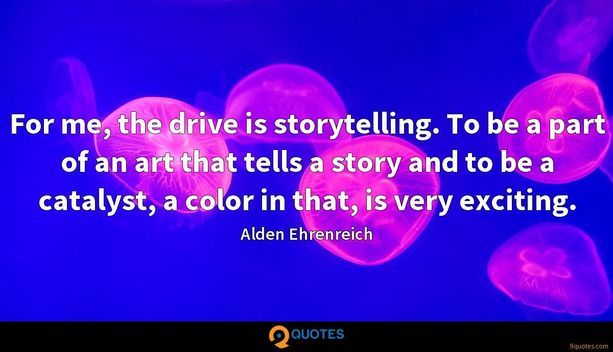 For me, the drive is storytelling. To be a part of an art that tells a story and to be a catalyst, a color in that, is very exciting.