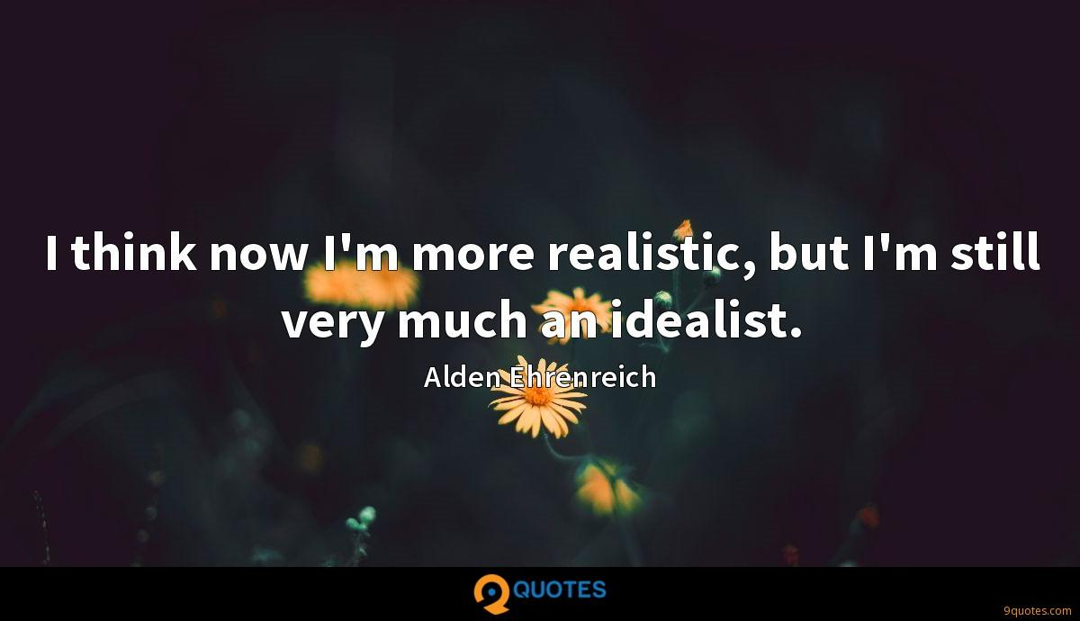 I think now I'm more realistic, but I'm still very much an idealist.