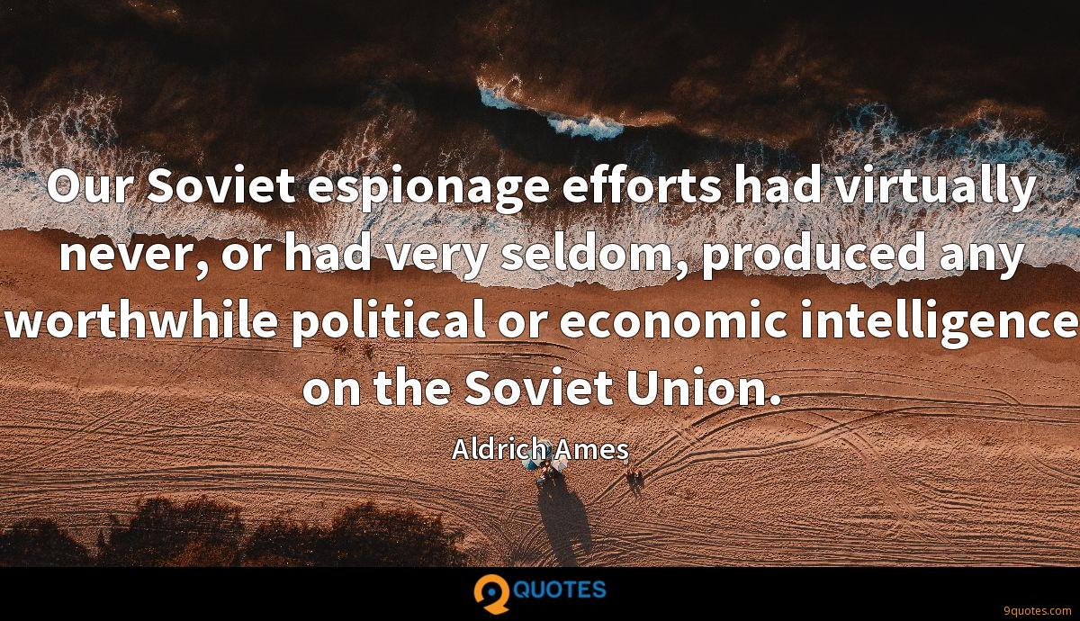 Our Soviet espionage efforts had virtually never, or had very seldom, produced any worthwhile political or economic intelligence on the Soviet Union.