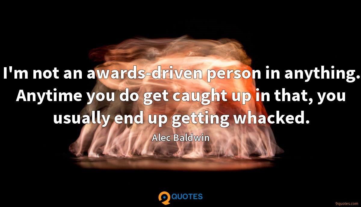I'm not an awards-driven person in anything. Anytime you do get caught up in that, you usually end up getting whacked.