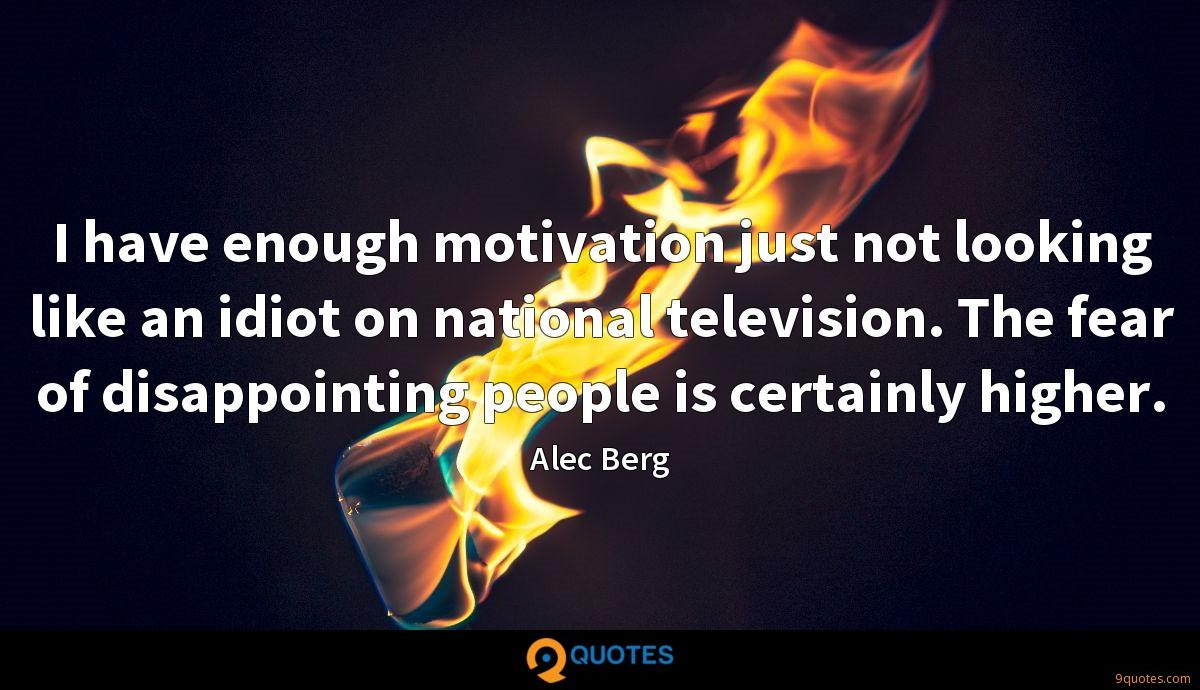 I have enough motivation just not looking like an idiot on national television. The fear of disappointing people is certainly higher.