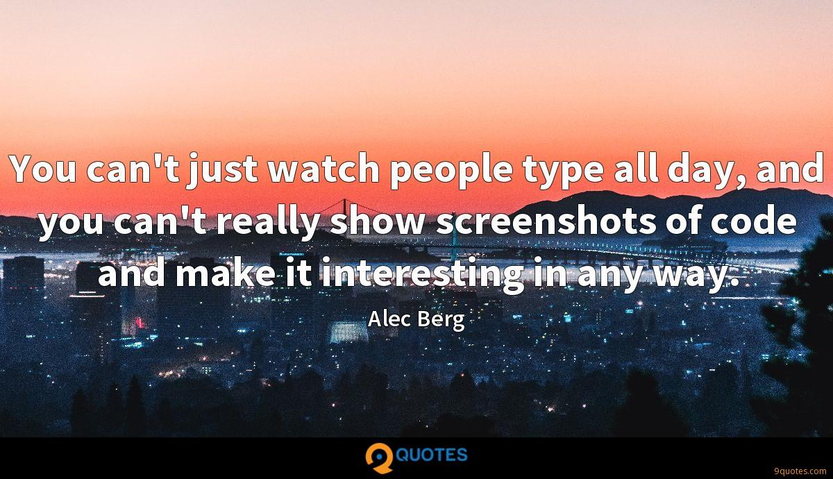 You can't just watch people type all day, and you can't really show screenshots of code and make it interesting in any way.