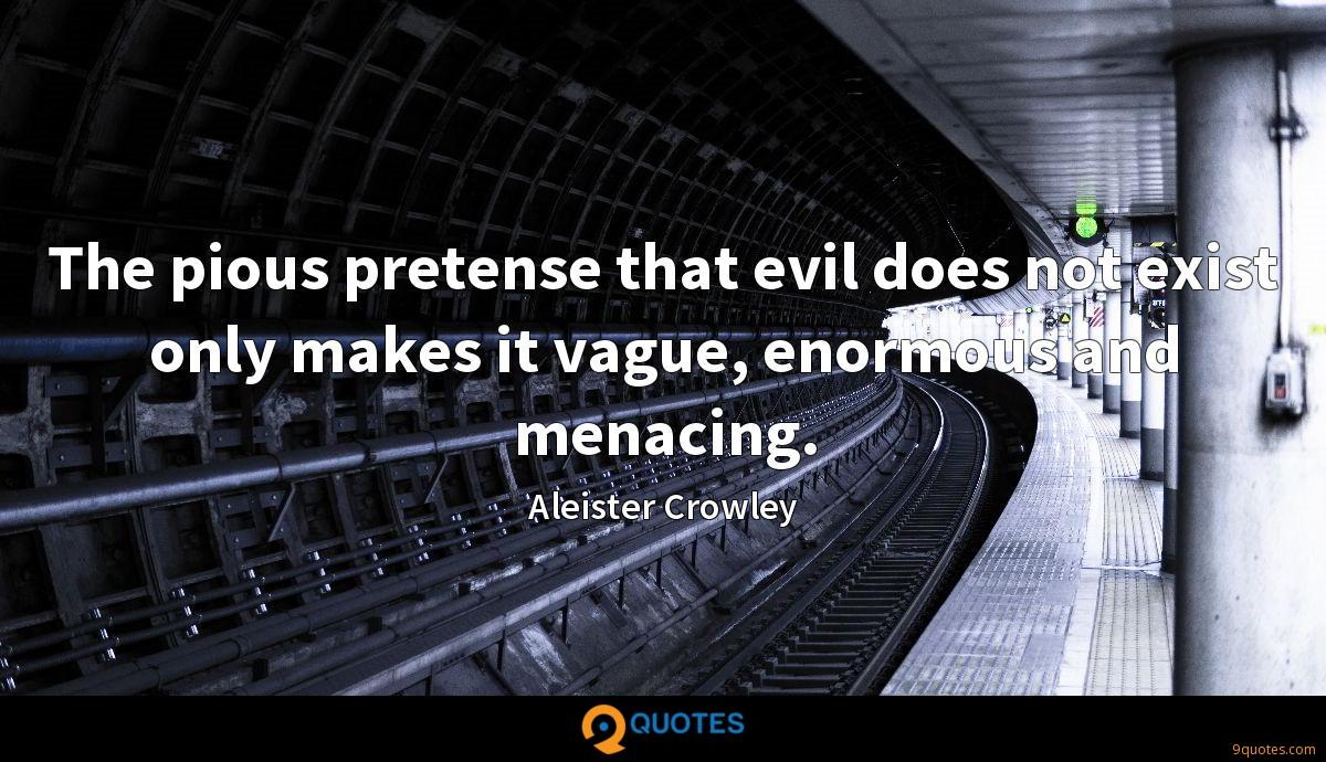 The pious pretense that evil does not exist only makes it vague, enormous and menacing.